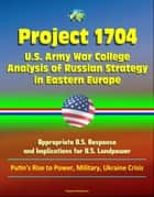 Project 1704: U.S. Army War College Analysis of Russian Strategy in Eastern Europe, Appropriate U.S. Response, and Implications for U.S. Landpower - Putin's Rise to Power, Military, Ukraine Crisis ebook by Progressive Management
