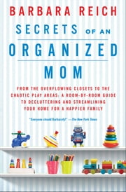 Secrets of an Organized Mom - From the Overflowing Closets to the Chaotic Play Areas: A Room-by-Room Guide to Decluttering and Streamlining Your Home for a Happier Family ebook by Barbara Reich