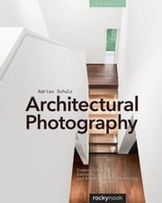 Architectural Photography, 3rd Edition - Composition, Capture, and Digital Image Processing ebook by Adrian Schulz