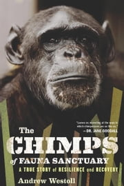 The Chimps of Fauna Sanctuary - A True Story of Resilience and Recovery ebook by Andrew Westoll
