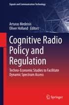 Cognitive Radio Policy and Regulation ebook by Arturas Medeisis,Oliver Holland