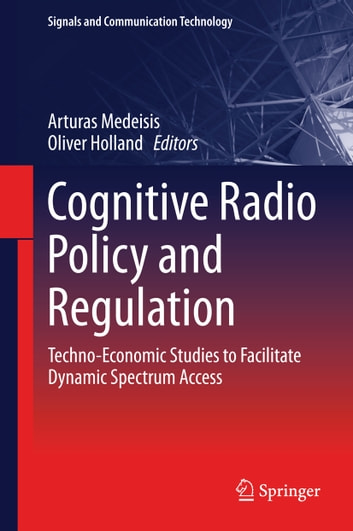 Cognitive Radio Policy and Regulation - Techno-Economic Studies to Facilitate Dynamic Spectrum Access ebook by