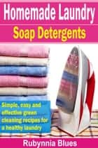 Homemade Laundry Soap Detergents - Simple, Easy And Effective Green Cleaning Recipes For A Healthy Laundry ebook by Rubynnia Blues
