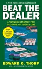 Beat the Dealer - A Winning Strategy for the Game of Twenty-One ebook by Edward O. Thorp