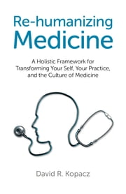 Re-humanizing Medicine - A Holistic Framework for Transforming Your Self, Your Practice, and the Culture of Medicine ebook by David R. Kopacz