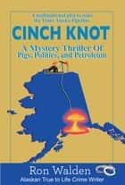 Cinch Knot - Pigs, Politics, and Petroleum. The Multinational Plot to Nuke the Trans Alaska Pipeline ebook by Ron Walden