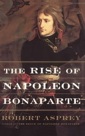 The Rise Of Napoleon Bonaparte ebook by Robert Asprey