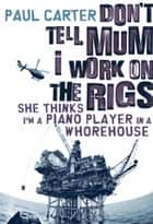 Don't Tell Mum I Work on the Rigs...She Thinks I'm a Piano Player in a Whorehouse ebook by