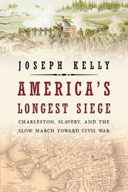 America's Longest Siege: Charleston, Slavery, and the Slow March Toward Civil War ebook by Joseph Kelly