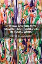 Critical and Creative Research Methodologies in Social Work ebook by Lia Bryant