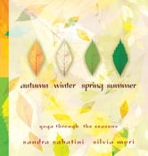 Autumn, Winter, Spring, Summer: yoga through the seasons ebook by Sandra Sabatini, Silvia Mori