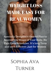 WEIGHT LOSS MADE EASY FOR REAL WOMEN Specially Designed 6 Geared Plan to Recover the Shape of Your Body, No Pain Easy Schedules, It's long Term and 100% Efficient Just for Women ebook by Sophia Ava Turner