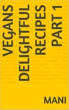 Vegans Delightful Recipes Part 1 ebook by Mani