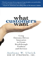 What Customers Want: Using Outcome-Driven Innovation to Create Breakthrough Products and Services : Using Outcome-Driven Innovation to Create Breakthr ebook by Ulwick, Anthony