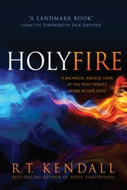 Holy Fire - A Balanced, Biblical Look at the Holy Spirit's Work in Our Lives ebook by R.T. Kendall