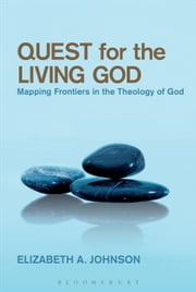 Quest for the Living God - Mapping Frontiers in the Theology of God ebook by Elizabeth A. Johnson