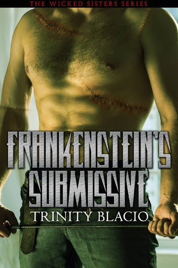 Frankenstein's Submissive - Book One of the Wicked Sisters Series ebook by Trinity Blacio