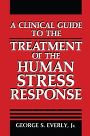 A Clinical Guide to the Treatment of the Human Stress Response ebook by George S. Everly Jr.