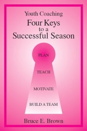Four Keys to Successful Youth Coaching ebook by Bruce E. Brown