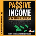 Passive Income Ideas for Beginners - 13 Passive Income Strategies Analyzed, Including Amazon FBA, Dropshipping, Affiliate Marketing, Rental Property Investing and More audiobook by Timothy Willink