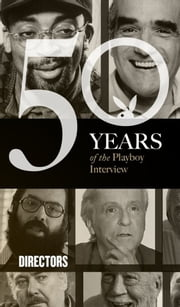 The Directors: The Playboy Interview - 50 Years of the Playboy Interview ebook by Playboy,Ingmar Bergman,Federico Fellini,Michelangelo Antonioni,John Cassavetes,Francis Ford Coppola,Robert Altman,John Huston,Martin Scorsese,Spike Lee,Joel & Ethan Coen,Quentin Tarantino,James Cameron