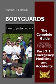 Bodyguards: How to protect others - Part 3.1 - Emergency Medicine and Accidents ebook by Michael J. Franklin