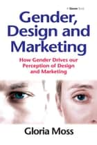 Gender, Design and Marketing - How Gender Drives our Perception of Design and Marketing ebook by Gloria Moss