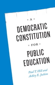 A Democratic Constitution for Public Education ebook by Paul T. Hill,Ashley E. Jochim