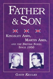 Father and Son: Kingsley Amis, Martin Amis, and the British Novel since 1950 ebook by Keulks, Gavin