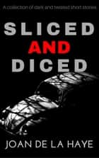 Sliced and Diced - A collection of 17 Dark and Twisted Stories ebook by Joan De La Haye