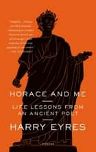 Horace and Me - Life Lessons from an Ancient Poet ebook by Harry Eyres