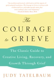 The Courage to Grieve - The Classic Guide to Creative Living, Recovery, and Growth Through Grief ebook by Judy Tatelbaum