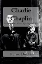 Charlie Chaplin - Greatest Male Screen Legend of all Time ebook by Heinz Duthel