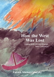 How the West Was Lost - Coping With Life in a Strange, New Civilization ebook by Patrick Michael Murphy