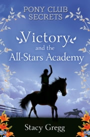 Victory and the All-Stars Academy (Pony Club Secrets, Book 8) ebook by Stacy Gregg