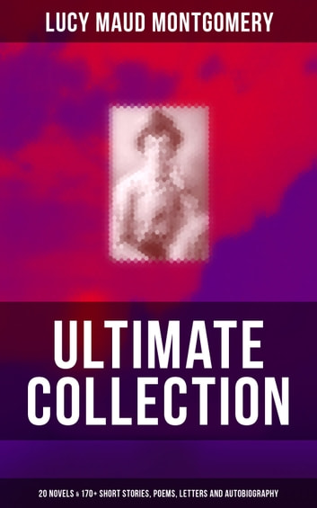 L. M. MONTGOMERY Ultimate Collection: 20 Novels & 170+ Short Stories, Poems, Letters and Autobiography - Anne of Avonlea, Anne of the Island, The Blue Castle, Rilla of Ingleside, Emily of New Moon, Emily Climbs, The Golden Road, Mistress Pat, Chronicles of Avonlea, Kilmeny of the Orchard and many more ebook by Lucy Maud Montgomery