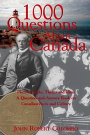 1000 Questions About Canada - Places, People, Things and Ideas, A Question-and-Answer Book on Canadian Facts and Culture ebook by John Robert Colombo