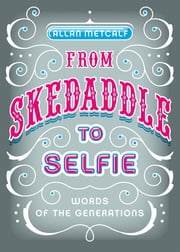From Skedaddle to Selfie - Words of the Generations ebook by Allan Metcalf