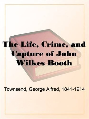 The Life, Crime And Capture Of John Wilkes Booth ebook by George Alfred Townsend