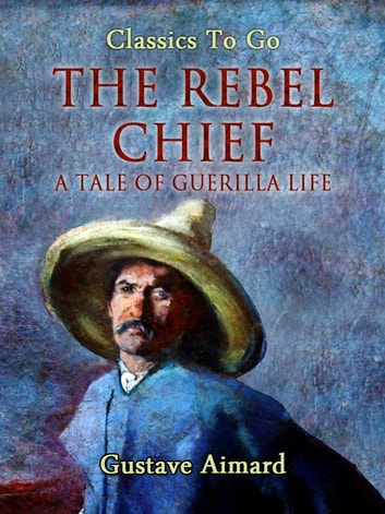 The Rebel Chief: A Tale of Guerilla Life ebook by Gustave Aimard