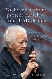 We Have a Right to Protect Ourselves from BAD People ebook by Aldwyn McPherson