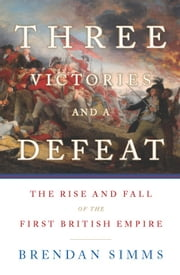 Three Victories and a Defeat - The Rise and Fall of the First British Empire ebook by Brendan Simms