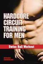 Swiss Ball Workout - Hardcore Circuit Training for Men ebook by Jim McHale, Chohwora Udu