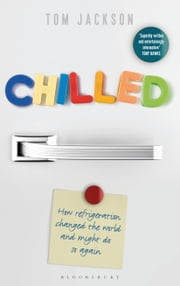 Chilled - How Refrigeration Changed the World and Might Do So Again ebook by Tom Jackson
