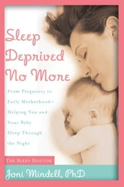 Sleep Deprived No More - From Pregnancy to Early Motherhood-Helping You and Your Baby Sleep Through the Night ebook by Jodi A. Mindell