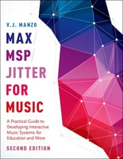 Max/MSP/Jitter for Music - A Practical Guide to Developing Interactive Music Systems for Education and More ebook by V. J. Manzo