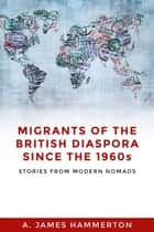 Migrants of the British Diaspora Since the 1960s - Stories From Modern Nomads ebook by A. James Hammerton