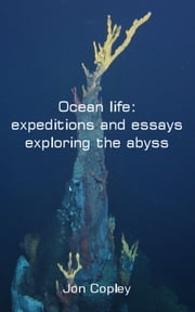Ocean life: expeditions and essays exploring the abyss ebook by Jon Copley