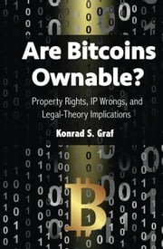 Are Bitcoins Ownable? Property Rights, IP Wrongs, and Legal-Theory Implications ebook by Konrad S. Graf