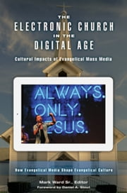 The Electronic Church in the Digital Age: Cultural Impacts of Evangelical Mass Media [2 volumes] - Cultural Impacts of Evangelical Mass Media ebook by Mark Ward Sr.